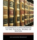 A Complete Concordance to the Poetical Works of Milton - Guy Lushington Prendergast