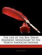 The Life of the REV. David Brainerd, Missionary to the North American Indians