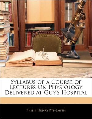 Syllabus Of A Course Of Lectures On Physiology Delivered At Guy's Hospital - Philip Henry Pye-Smith