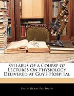 Syllabus of a Course of Lectures on Physiology Delivered at Guy's Hospital