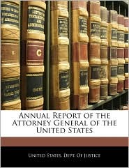 Annual Report Of The Attorney General Of The United States - United States. Dept. Of Justice