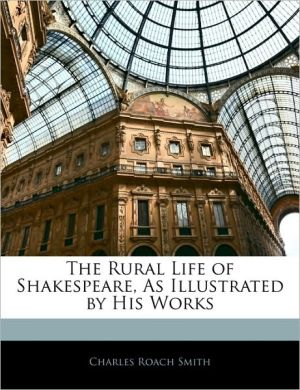 The Rural Life Of Shakespeare, As Illustrated By His Works - Charles Roach Smith
