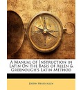 A Manual of Instruction in Latin on the Basis of Allen & Greenough's Latin Method - Joseph Henry Allen