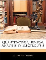 Quantitative Chemical Analysis By Electrolysis - Alexander Classen