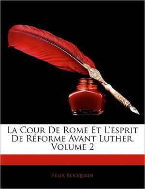 La Cour De Rome Et L'Esprit De Reforme Avant Luther, Volume 2 - Felix Rocquain