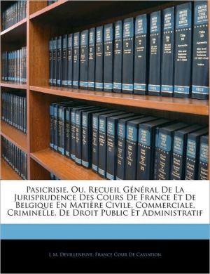 Pasicrisie, Ou, Recueil General De La Jurisprudence Des Cours De France Et De Belgique En Matiere Civile, Commerciale, Criminelle, De Droit Public Et Administratif