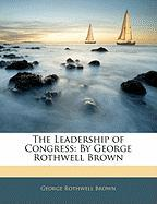 The Leadership of Congress: By George Rothwell Brown