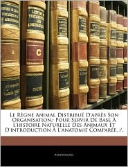 Le Regne Animal Distribue D'Apres Son Organisation, - Anonymous
