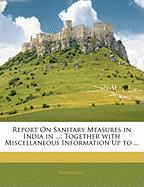 Report on Sanitary Measures in India in ...: Together with Miscellaneous Information Up to ...