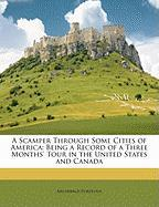 A Scamper Through Some Cities of America: Being a Record of a Three Months' Tour in the United States and Canada