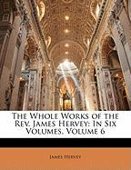 The Whole Works of the REV. James Hervey: In Six Volumes, Volume 6