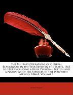 The Military Operations of General Beauregard in the War Between the States, 1861 to 1865: Including a Brief Personal Sketch and a Narrative of His Se