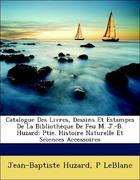 Huzard, Jean-Baptiste;LeBlanc, P.: Catalogue Des Livres, Dessins Et Estampes De La Bibliothèque De Feu M. J.-B. Huzard: Ptie. Histoire Naturelle Et Sciences Accessoires