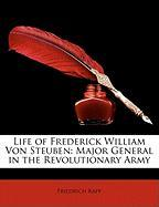Life of Frederick William Von Steuben: Major General in the Revolutionary Army