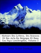 Goethals, Félix Victor: Histoire Des Lettres, Des Sciences Et Des Arts En Belgique Et Dans Les Pays Limitrophes, Volume 2