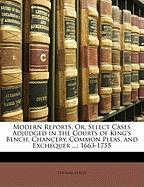 Modern Reports, Or, Select Cases Adjudged in the Courts of King's Bench, Chancery, Common Pleas, and Exchequer ...: 1663-1755