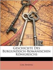 Geschichte Des Burgundisch-Romanischen Konigreichs - Carl Binding