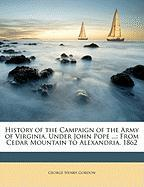 History of the Campaign of the Army of Virginia, Under John Pope ...: From Cedar Mountain to Alexandria, 1862