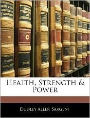 Health, Strength & Power - Dudley Allen Sargent
