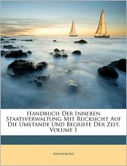 Handbuch Der Inneren Staatsverwaltung Mit Rucksicht Auf Die Umstande Und Begriffe Der Zeit, Erster Band - Anonymous