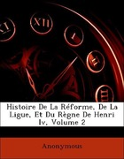 Anonymous: Histoire De La Réforme, De La Ligue, Et Du Règne De Henri Iv, Volume 2