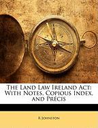 The Land Law Ireland ACT: With Notes, Copious Index, and Prcis