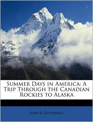 Summer Days in America: A Trip Through the Canadian Rockies to Alaska - John A. Gutteridge