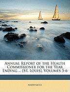 Annual Report of the Health Commissioner for the Year Ending ... [St. Louis], Volumes 5-6