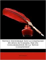 Notice Histoirque Sur La Compagnie de Jsus Au Canada, Par Un Collaborateur de La