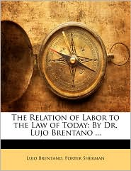 The Relation Of Labor To The Law Of Today - Lujo Brentano, Porter Sherman