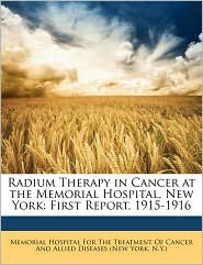 Radium Therapy In Cancer At The Memorial Hospital, New York - Memorial Hospital For The Treatment Of C