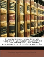 Report Of Congressional Printing Investigation Commission Created By The Act Approved March 3, 1905, Making Appropriations To Supply Deficiencies, Etc - United States. Printing Investigation Co