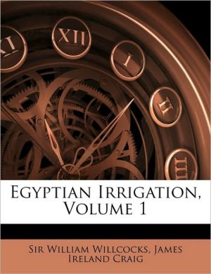 Egyptian Irrigation, Volume 1 - William Willcocks, Created by Ireland Craig James Ireland Craig