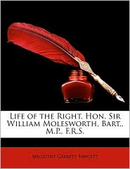 Life Of The Right. Hon. Sir William Molesworth, Bart, M.P, F.R.S. - Millicent Garrett Fawcett