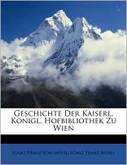 Geschichte Der Kaiserl. Konigl. Hofbibliothek Zu Wien - Ignaz Franz Von Mosel, Ignaz Franz Mosel