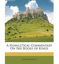 A Homiletical Commentary on the Books of Kings - George Barlow