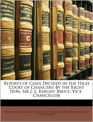 Reports of Cases Decided in the High Court of Chancery: By the Right Hon. Sir J.L. Knight Bruce, Vice-Chancellor - Created by Great Britain. Great Britain. Court Of Chancery, James Lewis Knight Bruce, John Collyer
