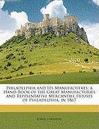 Philadelphia and Its Manufacutres; A Hand-Book of the Great Manufacturies and Repesentative Mercantile Houses of Philadelphia, in 1867