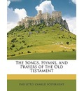 The Songs, Hymns, and Prayers of the Old Testament - Phd Litt D Charles Foster Kent