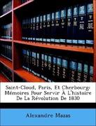 Mazas, Alexandre: Saint-Cloud, Paris, Et Cherbourg: Mémoires Pour Servir À L´histoire De La Révolution De 1830