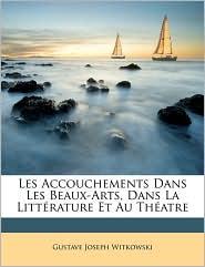 Les Accouchements Dans Les Beaux-Arts, Dans La Litt rature Et Au Th atre - Gustave Joseph Witkowski