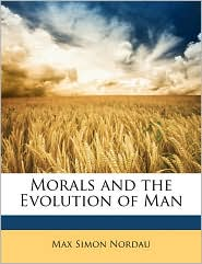 Morals and the Evolution of Man - Max Simon Nordau