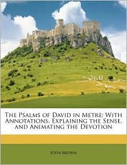 The Psalms of David in Metre: With Annotations, Explaining the Sense, and Animating the Devotion - John Brown