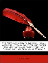 The Autobiography of William Jerdan: With His Literary, Political and Social Reminiscences and Correspondence During the Last Fifty Years, Volume 3 - William Jerdan