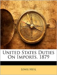 United States Duties On Imports. 1879 - Lewis Heyl