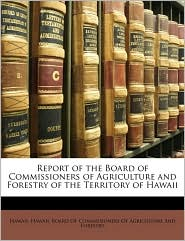 Report of the Board of Commissioners of Agriculture and Forestry of the Territory of Hawaii - Created by Hawaii Board of Commissioners of Agricul
