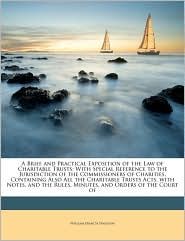 A Brief and Practical Exposition of the Law of Charitable Trusts: With Special Reference to the Jurisdiction of the Commissioners of Charities, Containing Also All the Charitable Trusts Acts, with Notes, and the Rules, Minutes, and Orders of the Court o - W. F. Finlason