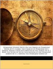 Domesday Studies: Note On the Order of Domesday Book. by H. Clarke. the Church in Domesday. by J. Parker. Parish Churches Omitted in the Survey. by H. J. Reid. the Scope of Local Elucidation of the Domesday Survey. by F. E. Sawyer. the Domesday Survey of