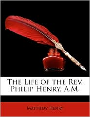 The Life of the REV. Philip Henry, A.M. - Matthew Henry