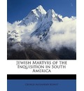 Jewish Martyrs of the Inquisition in South America - George Alexander Kohut